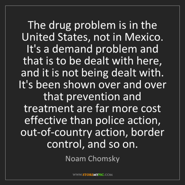 Noam Chomsky: The drug problem is in the United States, not in Mexico....