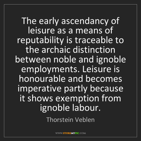 Thorstein Veblen: The early ascendancy of leisure as a means of reputability...