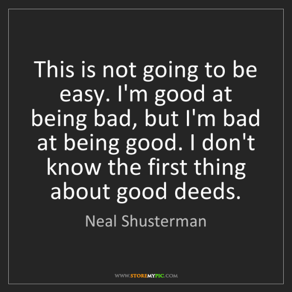 Neal Shusterman: This is not going to be easy. I'm good at being bad,...