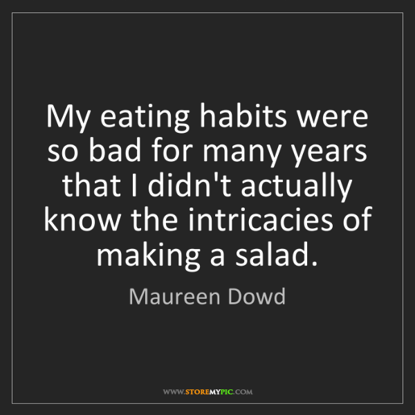 Maureen Dowd: My eating habits were so bad for many years that I didn't...