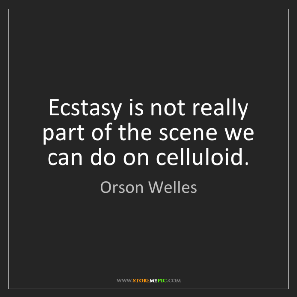 Orson Welles: Ecstasy is not really part of the scene we can do on...