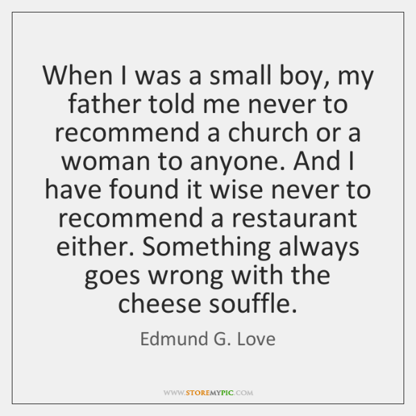 When I was a small boy, my father told me never to ...