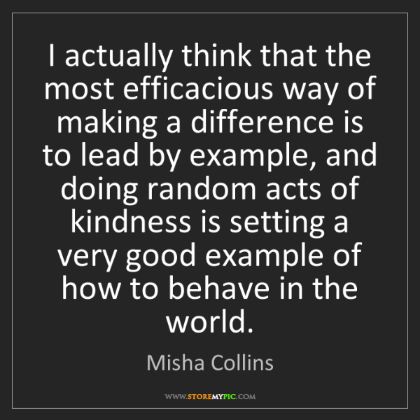 Misha Collins: I actually think that the most efficacious way of making...