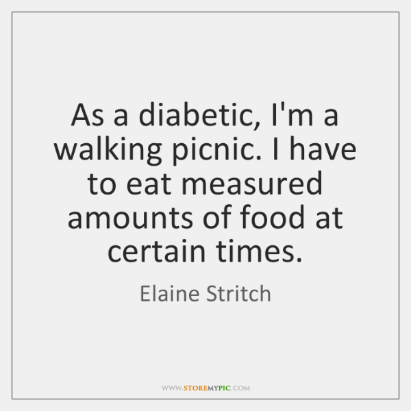 As a diabetic, I'm a walking picnic. I have to eat measured ...