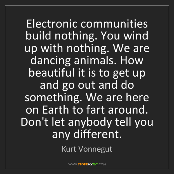 Kurt Vonnegut: Electronic communities build nothing. You wind up with...