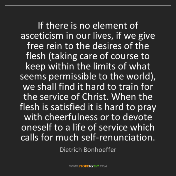 Dietrich Bonhoeffer: If there is no element of asceticism in our lives, if...