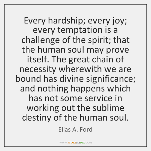 Every hardship; every joy; every temptation is a challenge of the spirit; ...