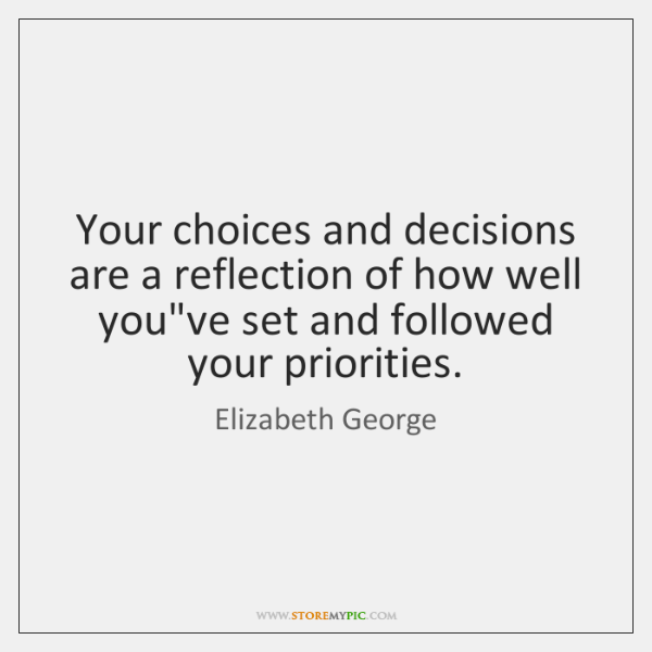 Your choices and decisions are a reflection of how well you've set ...