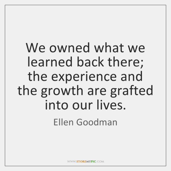 We owned what we learned back there; the experience and the growth ...