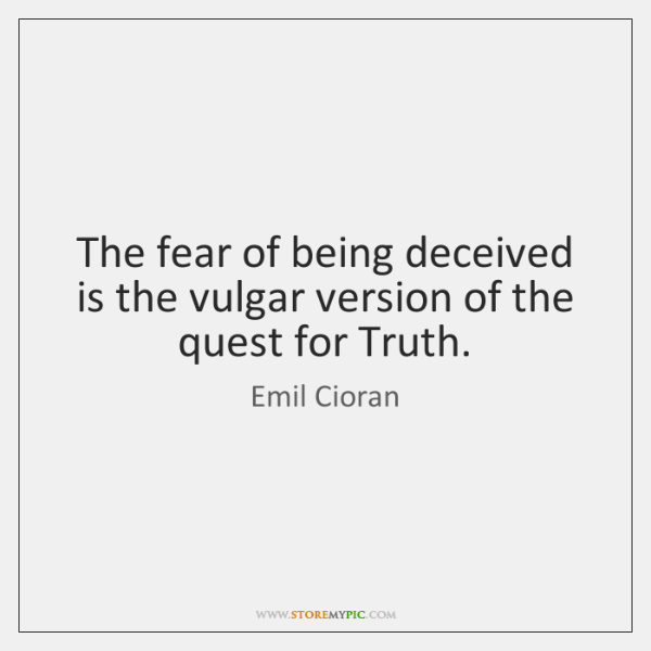 The fear of being deceived is the vulgar version of the quest ...