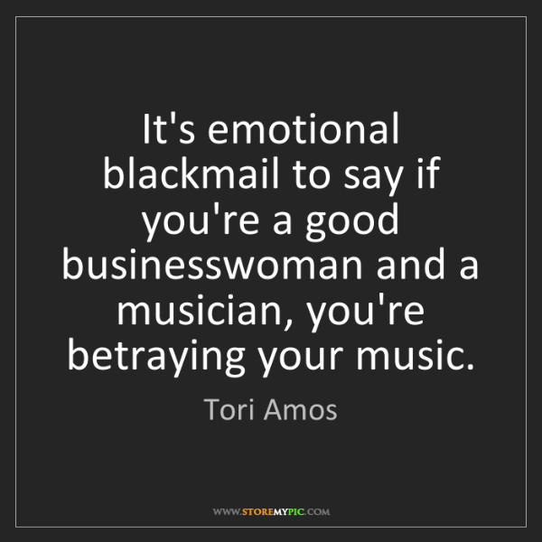 Tori Amos: It's emotional blackmail to say if you're a good businesswoman...