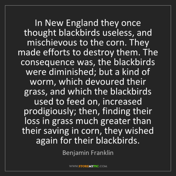 Benjamin Franklin: In New England they once thought blackbirds useless,...