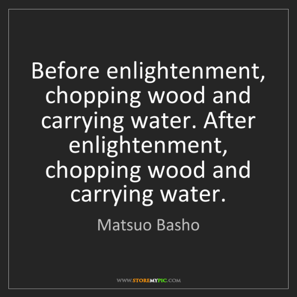 Matsuo Basho: Before enlightenment, chopping wood and carrying water....