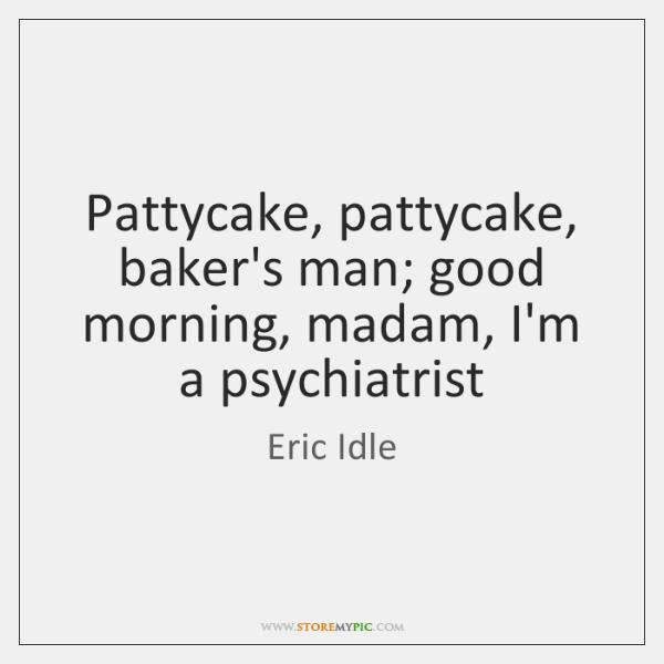 Pattycake, pattycake, baker's man; good morning, madam, I'm a psychiatrist