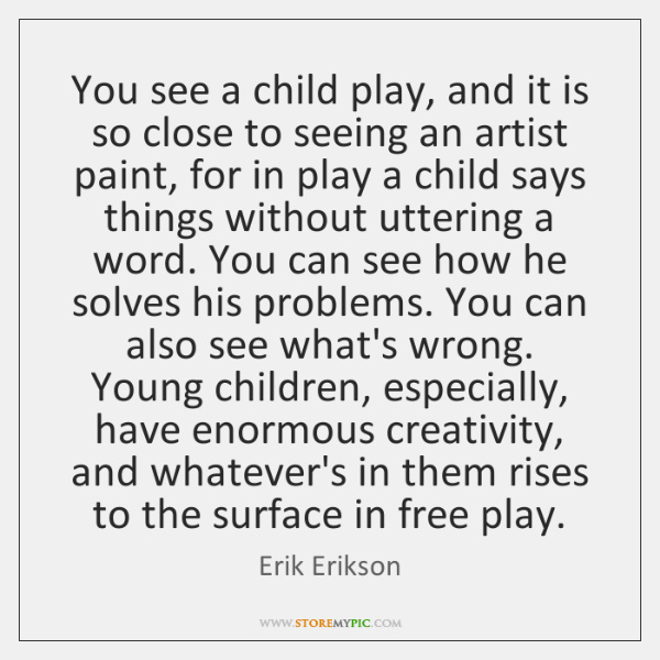 You see a child play, and it is so close to seeing ...