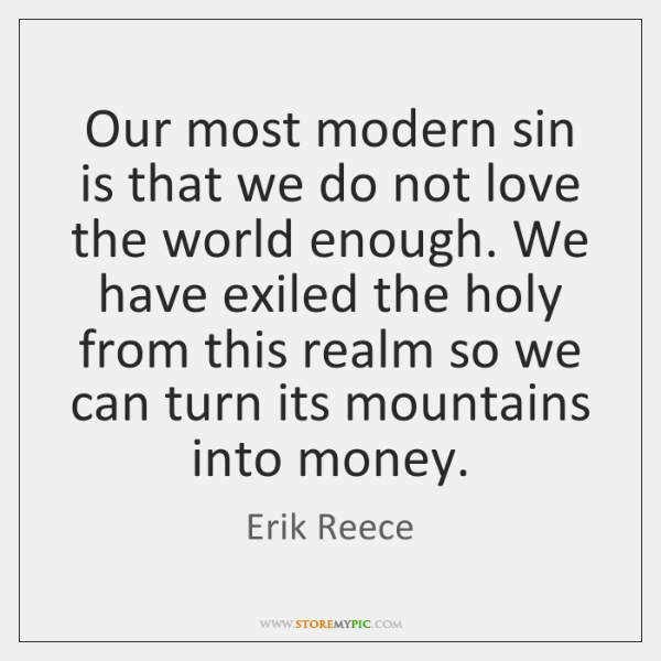 Our most modern sin is that we do not love the world ...