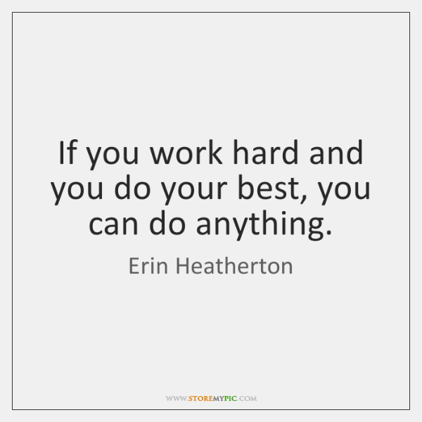 If you work hard and you do your best, you can do ...