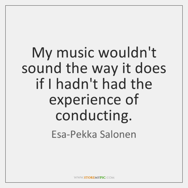 My music wouldn't sound the way it does if I hadn't had ...