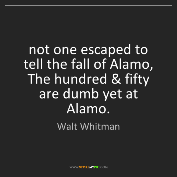 Walt Whitman: not one escaped to tell the fall of Alamo, The hundred...