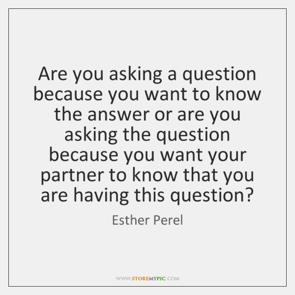 Are you asking a question because you want to know the answer ...