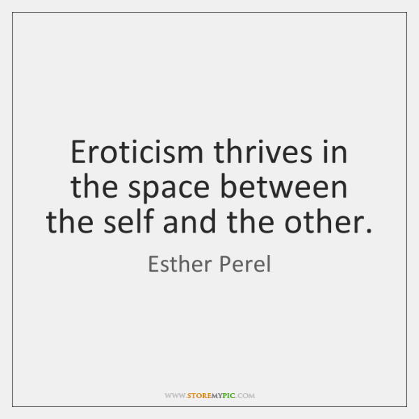 Eroticism thrives in the space between the self and the other.