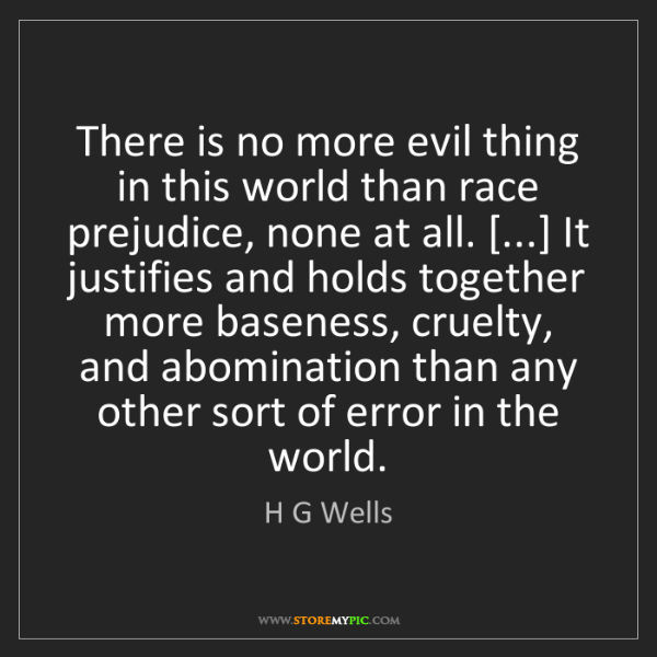 H G Wells: There is no more evil thing in this world than race prejudice,...