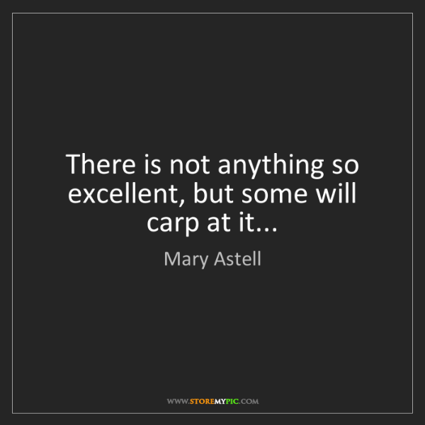 Mary Astell: There is not anything so excellent, but some will carp...