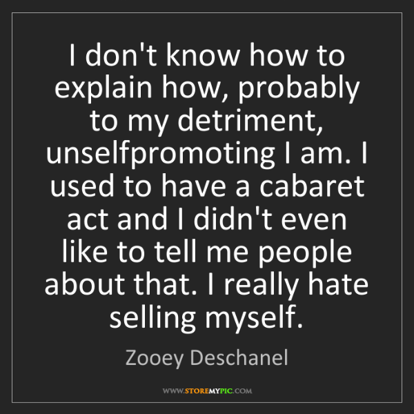 Zooey Deschanel: I don't know how to explain how, probably to my detriment,...