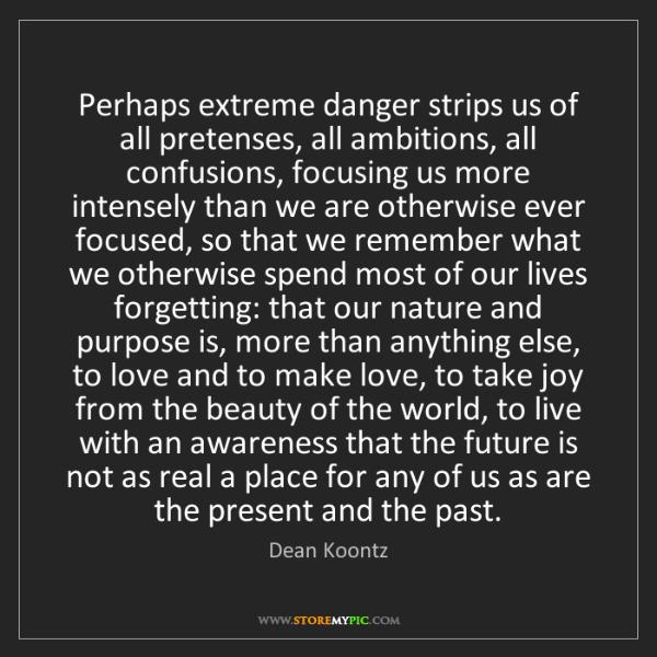 Dean Koontz: Perhaps extreme danger strips us of all pretenses, all...