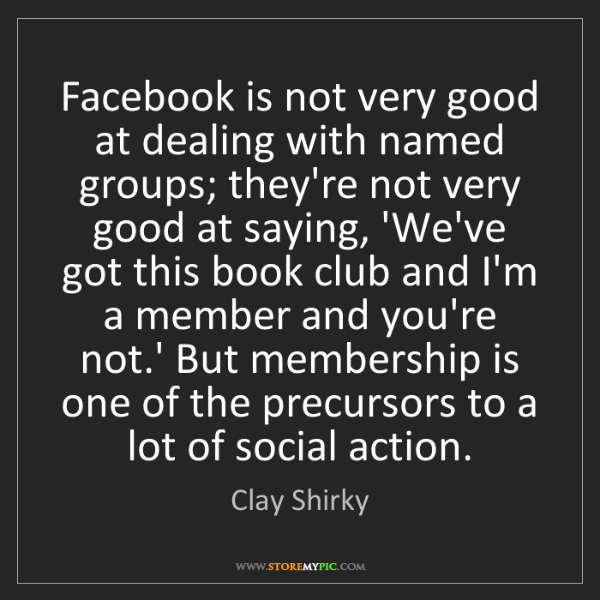 Clay Shirky: Facebook is not very good at dealing with named groups;...
