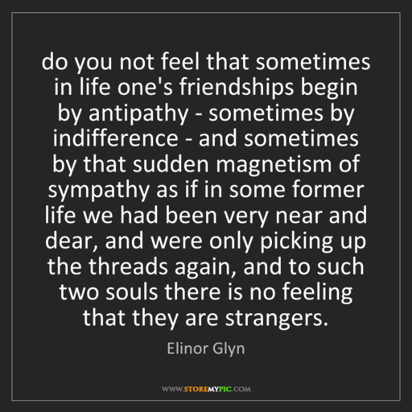 Elinor Glyn: do you not feel that sometimes in life one's friendships...