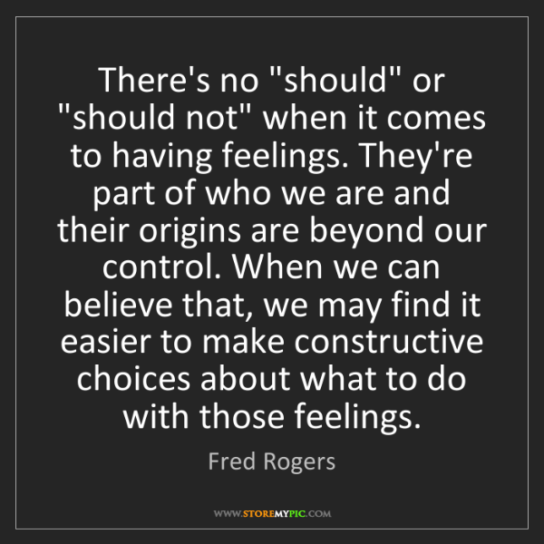 """Fred Rogers: There's no """"should"""" or """"should not"""" when it comes to..."""
