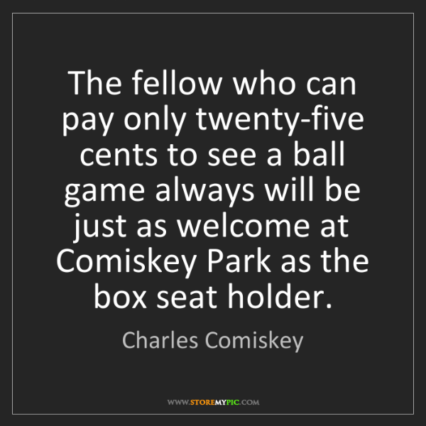 Charles Comiskey: The fellow who can pay only twenty-five cents to see...