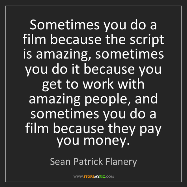 Sean Patrick Flanery: Sometimes you do a film because the script is amazing,...
