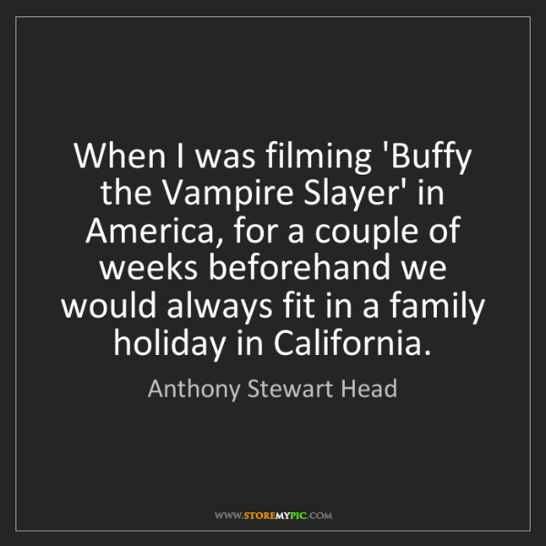 Anthony Stewart Head: When I was filming 'Buffy the Vampire Slayer' in America,...
