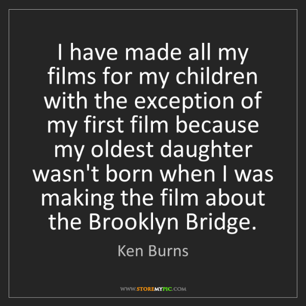 Ken Burns: I have made all my films for my children with the exception...