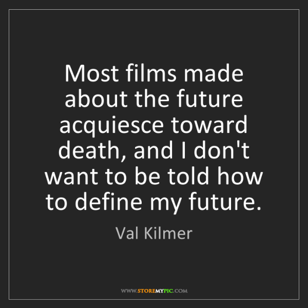 Val Kilmer: Most films made about the future acquiesce toward death,...