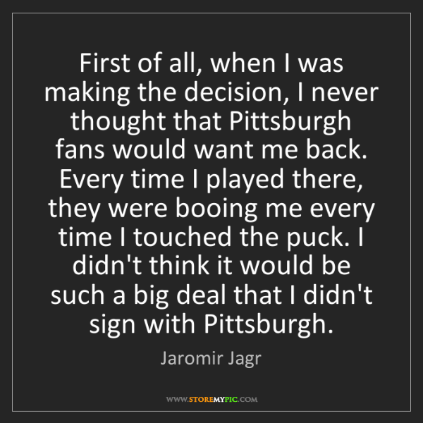 Jaromir Jagr: First of all, when I was making the decision, I never...
