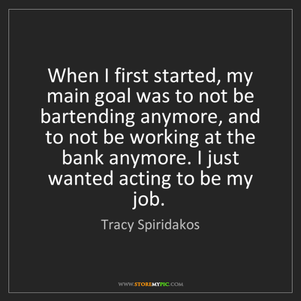 Tracy Spiridakos: When I first started, my main goal was to not be bartending...