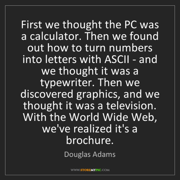 Douglas Adams: First we thought the PC was a calculator. Then we found...