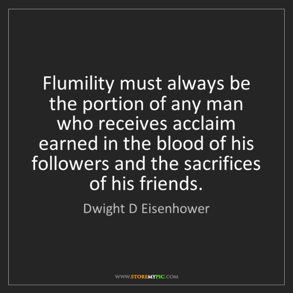 Dwight D Eisenhower: Flumility must always be the portion of any man who receives...