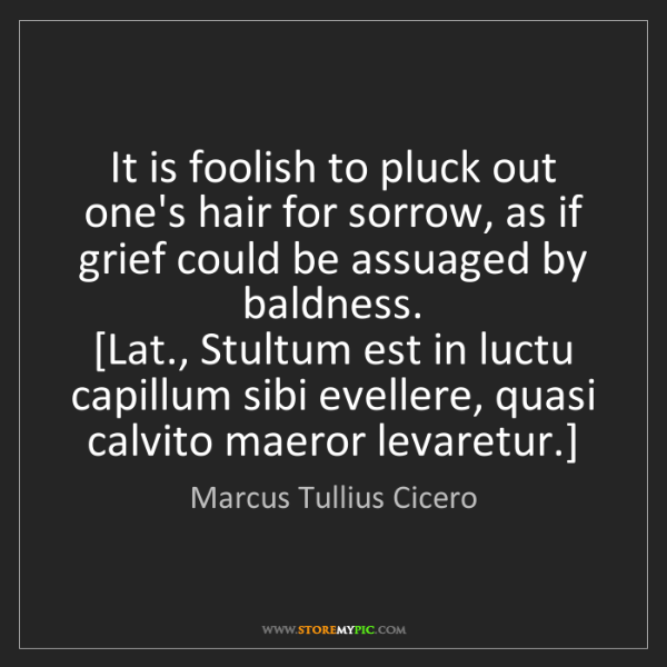 Marcus Tullius Cicero: It is foolish to pluck out one's hair for sorrow, as...