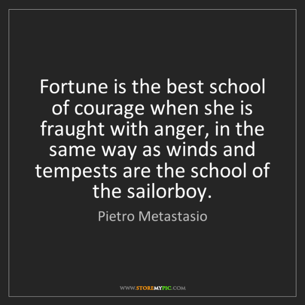 Pietro Metastasio: Fortune is the best school of courage when she is fraught...