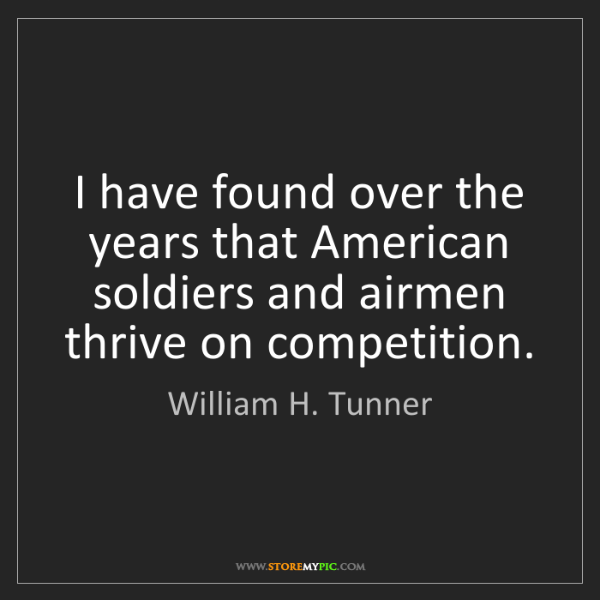 William H. Tunner: I have found over the years that American soldiers and...