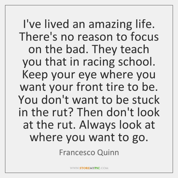 I've lived an amazing life. There's no reason to focus on the ...