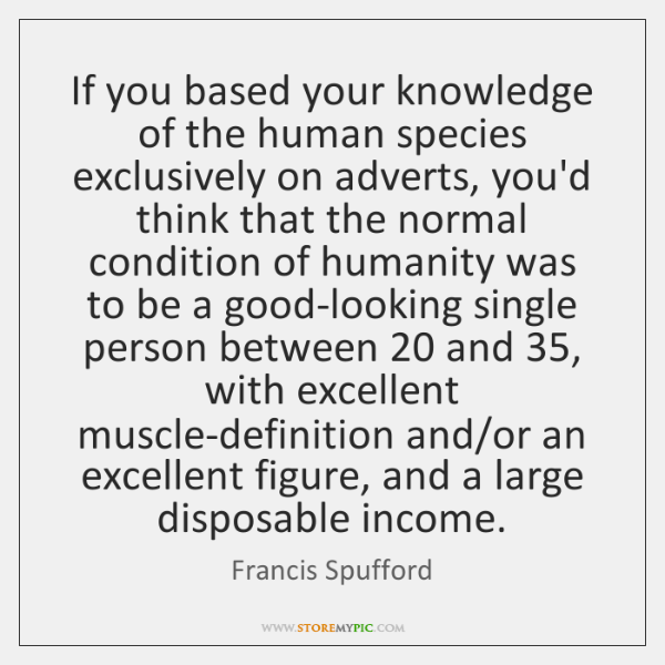 If you based your knowledge of the human species exclusively on adverts, ...