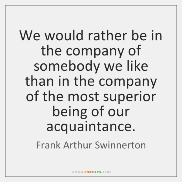 We would rather be in the company of somebody we like than ...