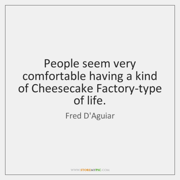 People seem very comfortable having a kind of Cheesecake Factory-type of life.