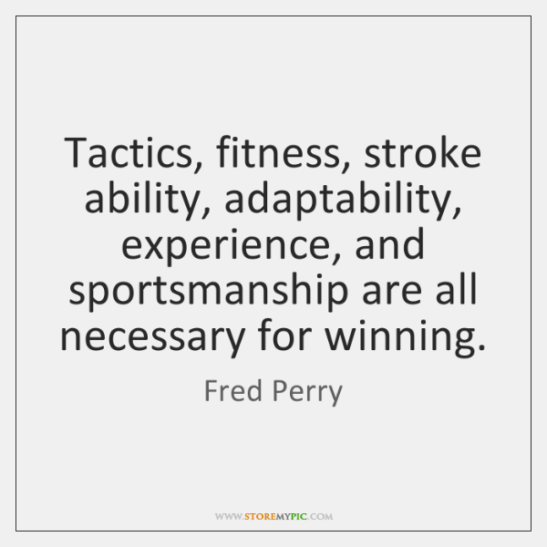 Tactics, fitness, stroke ability, adaptability, experience, and sportsmanship are all necessary for