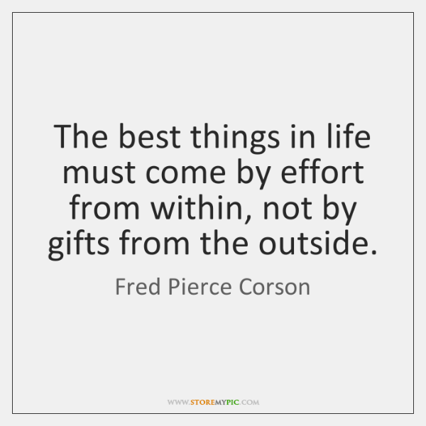 The best things in life must come by effort from within, not ...
